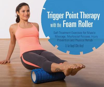 Trigger Point Therapy with the Foam Roller: Exercises for Muscle Massage, Myofascial Release, Injury Prevention and Physical Rehab (Paperback)