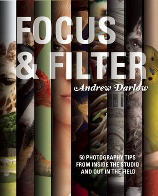 Focus and Filter: 50 Photography Tips from Inside the Studio and Out in the Field (Paperback)