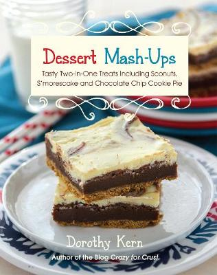 Dessert Mashups: Tasty Two-in-One Treats Including Sconuts, S'morescake, Chocolate Chip Cookie Pie and Many More (Hardback)