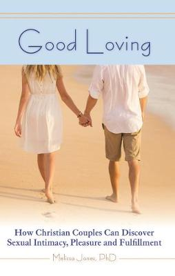 Good Loving: How Christian Couples Can Discover Sexual Intimacy, Pleasure and Fulfillment (Paperback)