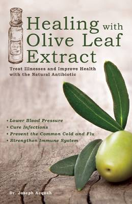 Healing with Olive Leaf Extract: Treat Illnesses and Improve Health with the Natural Antibiotic (Paperback)
