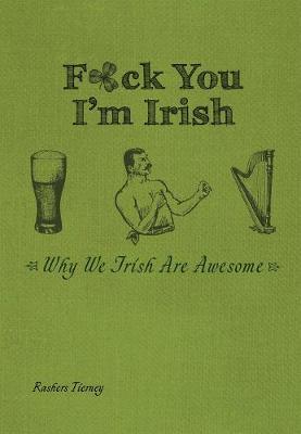 F*ck You, I'm Irish: Why We Irish Are Awesome (Hardback)