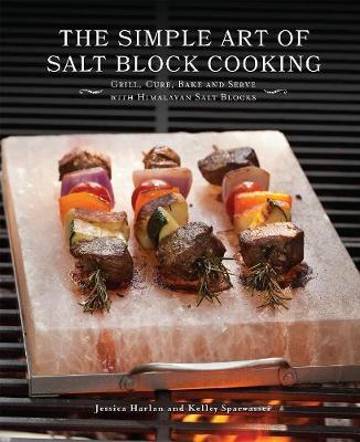 The Simple Art of Salt Block Cooking: Grill, Cure, Bake and Serve with Himalayan Salt Blocks (Hardback)