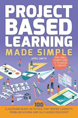 Project Based Learning Made Simple: 100 Classroom-Ready Activities that Inspire Curiosity, Problem Solving and Self-Guided Discovery for Third, Fourth and Fifth Grade Students (Paperback)
