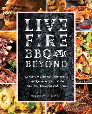 Live Fire BBQ and Beyond: Recipes for Outdoor Cooking with Your Kamado, Pizza Oven, Fire Pit, Rotisserie and More (Paperback)