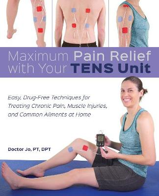 Maximum Pain Relief with Your TENS Unit: Easy, Drug-Free Techniques for Treating Chronic Pain, Muscle Injuries and Common Ailments at Home (Paperback)