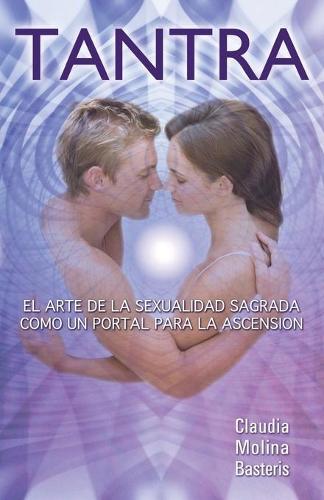 Tantra, El Arte de la Sexualidad Sagrada Como Un Portal Para La Ascension (Paperback)
