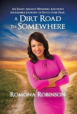 A Dirt Road to Somewhere: An Emmy Award-Winning Anchor 's Incredible Journey of Faith Over Fear (Hardback)
