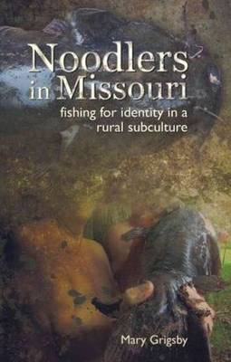 Noodlers in Missouri: Fishing for Identity in a Rural Subculture (Paperback)
