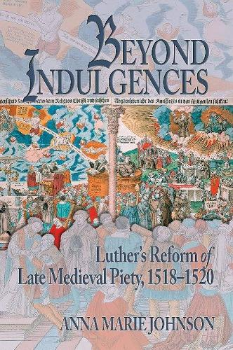 Beyond Indulgences: Luther's Reform of Late Medieval Piety, 1518-1520 - Early Modern Studies 21 (Hardback)