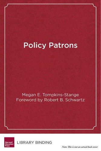 Policy Patrons: Philanthropy, Education Reform, and the Politics of Influence - Educational Innovations Series (Hardback)