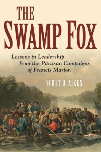 The Swamp Fox: Lessons in Leadership from the Partisan Campaigns of Francis Marion (Hardback)