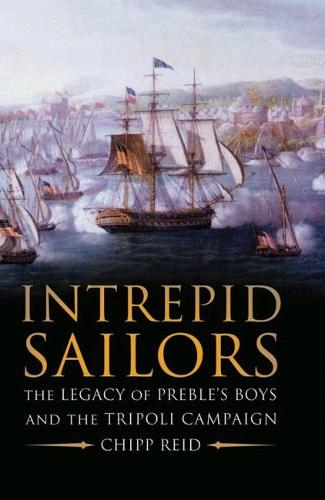 Intrepid Sailors: The Legacy of Preble's Boys and the Tripoli Campaign (Hardback)