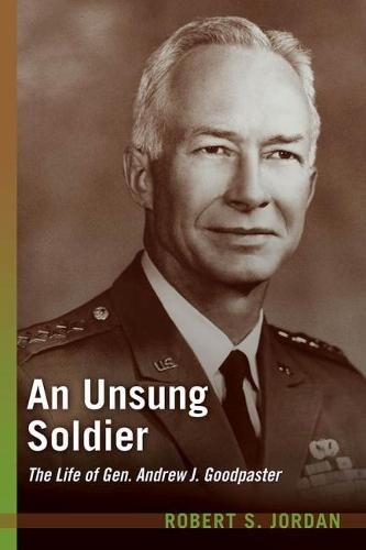 An Unsung Soldier: The Life of Gen. Andrew J. Goodpaster (Hardback)