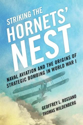 Striking the Hornets' Nest: Naval Aviation and the Origins of Strategic Bombing in World War I (Hardback)