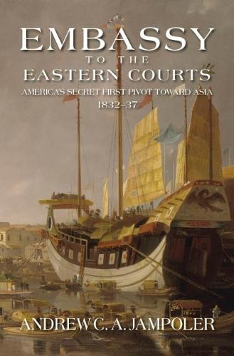 Embassy to the Eastern Courts: America's Secret First Pivot Toward Asia, 1832-37 (Hardback)