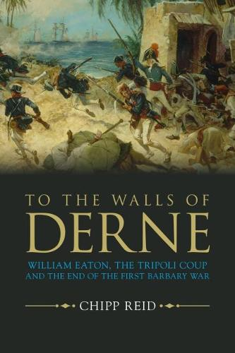 To the Walls of Derne: William Eaton, the Tripoli Coup, and the End of the First Barbary War (Hardback)