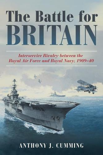 The Battle for Britain: Interservice Rivalry between the Royal Air Force and the Royal Navy, 1909-1940 (Hardback)