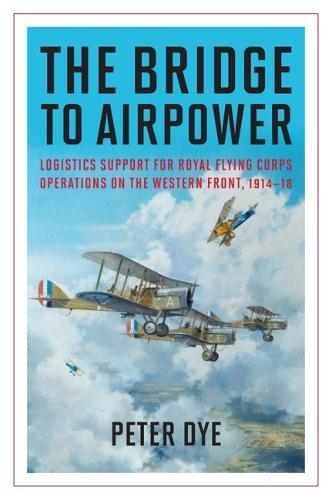 The Bridge to Airpower: Logistics Support for Royal Flying Corps Operations on the Western Front, 1914-18 - History of Military Aviation (Hardback)