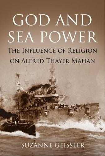 God and Sea Power: The Influence of Religion on Alfred Thayer Mahan (Hardback)