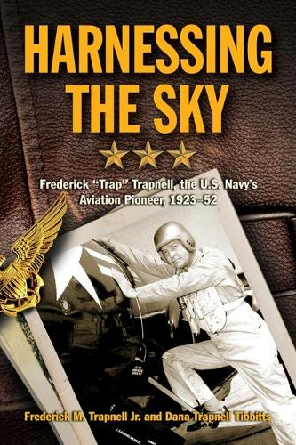 "Harnessing the Sky: Frederick ""Trap"" Trapnell, the U.S. Navy's Aviation Pioneer, 1923-1952 (Hardback)"