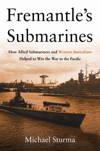 Fremantle's Submarines: How Allied Submariners and Western Australians Helped to Win the War in the Pacific (Hardback)