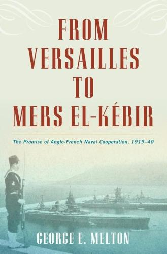 From Versailles to Mers el-Kebir: The Promise of Anglo-French Naval Cooperation, 1919-40 (Hardback)