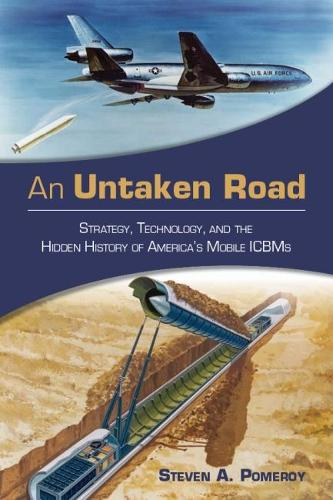 An Untaken Road: Strategy, Technology, and the Hidden History of America's Mobile ICBMs (Hardback)