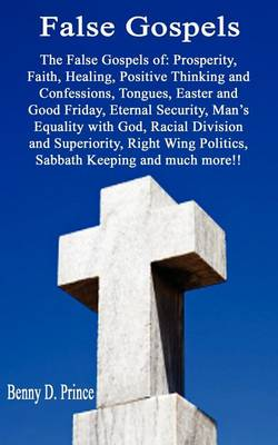 False Gospels the False Gospels of: Prosperity, Faith, Healing, Positive Thinking and Confessions, Tongues, Easter and Good Friday, Eternal Security, Man's Equality with God, Racial Division and Superiority, Right Wing Politics, Sabbath Keeping and Much More!! (Paperback)