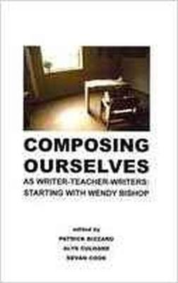 Composing Ourselves as Writer-Teacher-Writers: Starting with Wendy Bishop (Paperback)