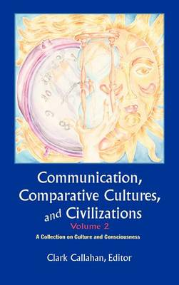 Communication, Comparative Cultures And Civilizations, Volume 2: A Collection on Culture and Consciousness: The Annual of the Jean Gebser Society (Hardback)