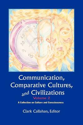 Communication, Comparative Cultures And Civilizations, Volume 2: A Collection on Culture and Consciousness: The Annual of the Jean Gebser Society (Paperback)
