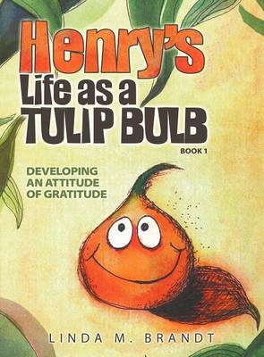 Henry's Life as a Tulip Bulb (Book 1): Developing an Attitude of Gratitude (Hardback)