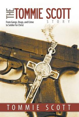 The Tommie Scott Story: From Gangs, Drugs, and Crime to Soldier for Christ (Hardback)