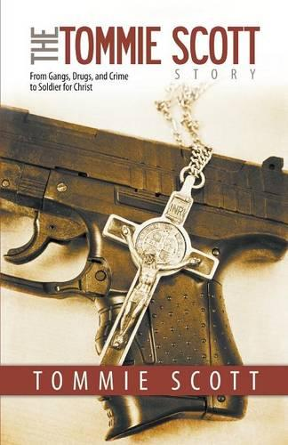 The Tommie Scott Story: From Gangs, Drugs, and Crime to Soldier for Christ (Paperback)