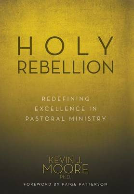 Holy Rebellion: Redefining Excellence in Pastoral Ministry (Hardback)