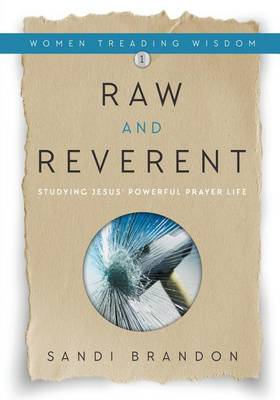 Raw and Reverent: Studying Jesus' Powerful Prayer Life - Women Treading Wisdom 1 (Paperback)