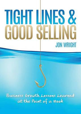 Tight Lines and Good Selling: Business Growth Lessons Learned at the Point of a Hook (Paperback)