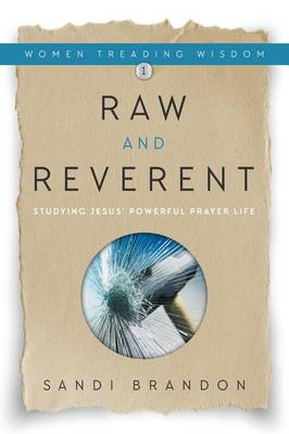 Raw and Reverent: Studying Jesus' Powerful Prayer Life - Women Treading Wisdom 1 (Hardback)