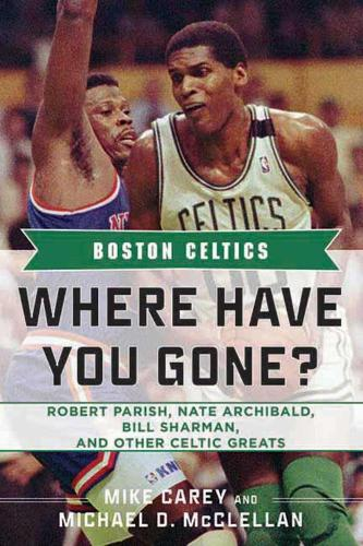 Boston Celtics: Where Have You Gone? Robert Parish, Nate Archibald, Bill Sharman, and Other Celtic Greats - Where Have You Gone? (Hardback)