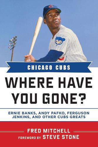 Chicago Cubs: Where Have You Gone? Ernie Banks, Andy Pafko, Ferguson Jenkins, and Other Cubs Greats - Where Have You Gone? (Hardback)