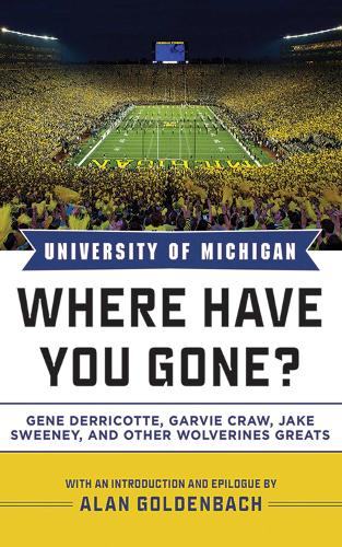 University of Michigan: Where Have You Gone? Gene Derricotte, Garvie Craw, Jake Sweeney, and Other Wolverine Greats - Where Have You Gone? (Hardback)