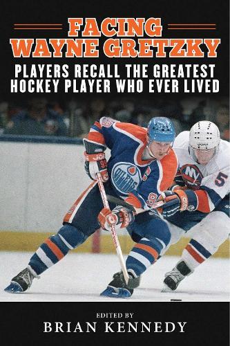 Facing Wayne Gretzky: Players Recall the Greatest Hockey Player Who Ever Lived (Hardback)