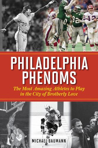 Philadelphia Phenoms: The Most Amazing Athletes to Play in the City of Brotherly Love (Hardback)