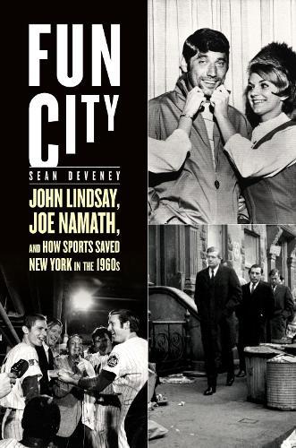 Fun City: John Lindsay, Joe Namath, and How Sports Saved New York in the 1960s (Hardback)