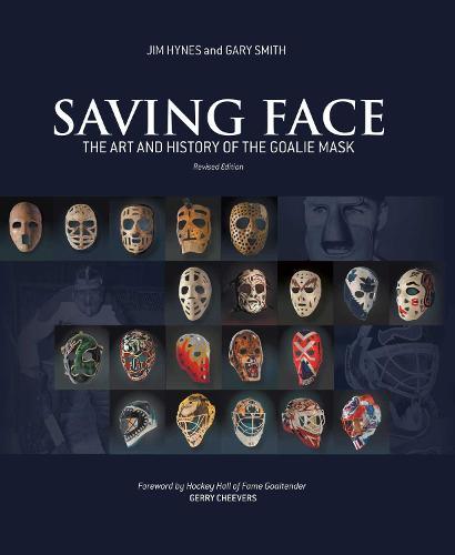 Saving Face: The Art and History of the Goalie Mask (Hardback)