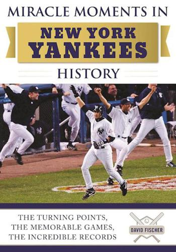 Miracle Moments in New York Yankees History: The Turning Points, the Memorable Games, the Incredible Records (Hardback)