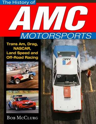 The History of AMC Motorsports: Trans-Am, Drag, Nascar, Land Speed and off-Road Racing (Hardback)