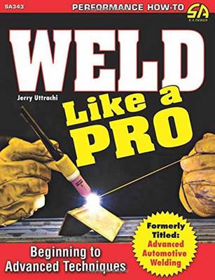 Weld Like a Pro: Beginning to Advanced Techniques (Paperback)