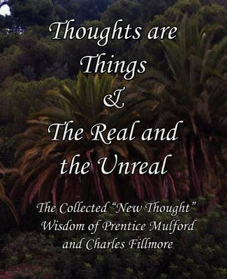 "Thoughts are Things & The Real and the Unreal: The Collected ""New Thought"" Wisdom of Prentice Mulford and Charles Fillmore (Paperback)"